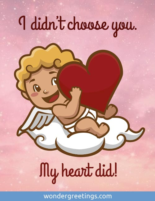 I didn't choose you. <BR>My heart did.