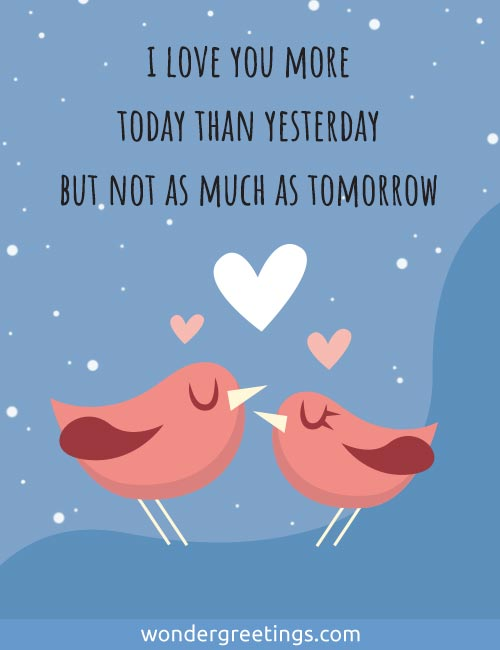 I love you more today than yesterday <BR>but not as much as tomorrow.