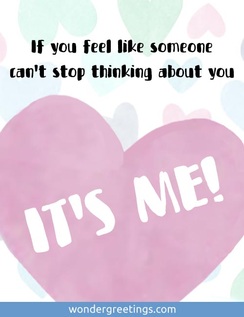 If you feel like someone can't stop thinking about you... IT'S ME!