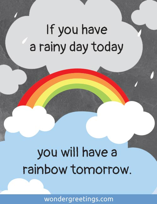 If you have a rainy day today,  you will have a rainbow tomorrow.