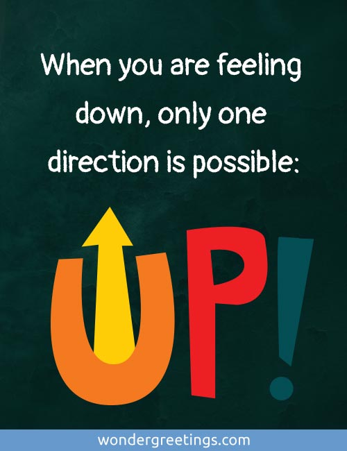 When you are feeling down, 