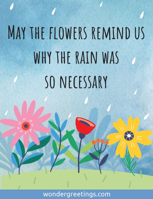 May the flowers remind us why the rain was so necessary