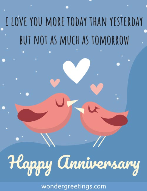 I love you more today than yesterday <BR>but not as much as tomorrow. <BR>Happy Anniversary