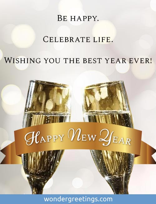Be happy.<BR>Celebrate life.<BR>Wishing you the best year ever!<BR>Happy New Year
