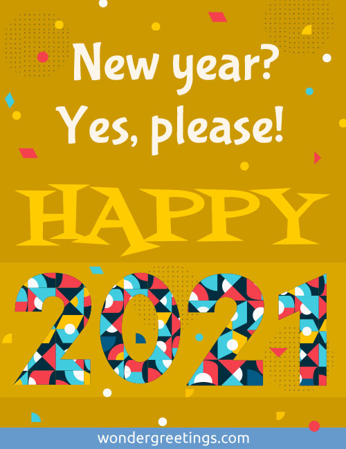 New year? <BR>Yes, please! <BR>HAPPY 2021