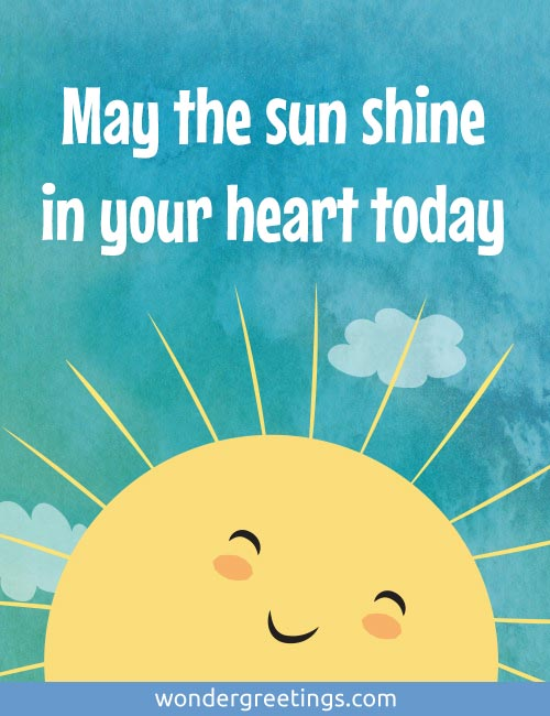 May the sun shine in your heart today
