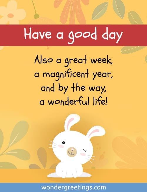 Have a good day.<BR>Also a great week,<BR>a magnificent year, <BR>and by the way,<BR>a wonderful life!