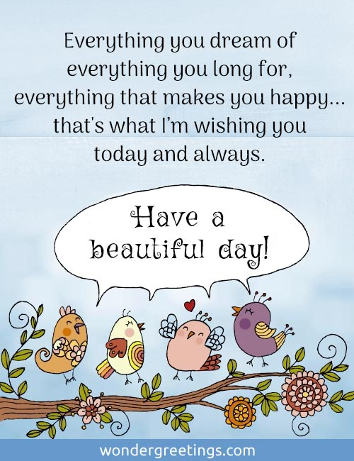 Everything you dream of,<BR>everything that makes you happy...<BR>that's what I'm wishing you today and always.<BR>Have a beautiful day!