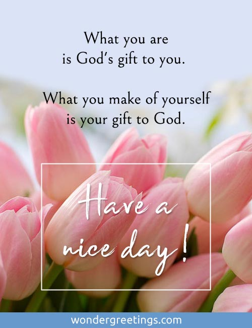 What you are is God's gift to you. <BR>What you make of yourself is your gift to God. <BR>Have a nice day!