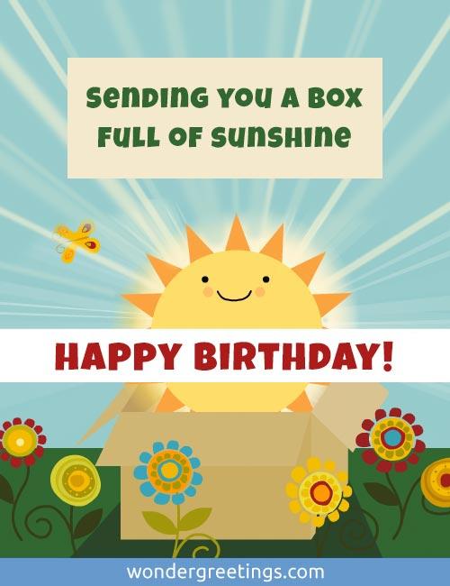 Sending you a box full of sunshine. <BR>Happy Birthday!