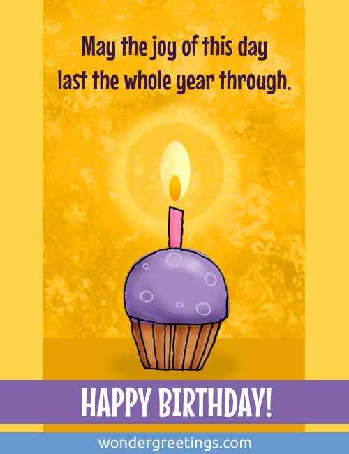 May the joy of this day last the whole year through. <BR>Happy Birthday!