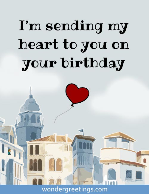 I'm sending my heart to you on your birthday