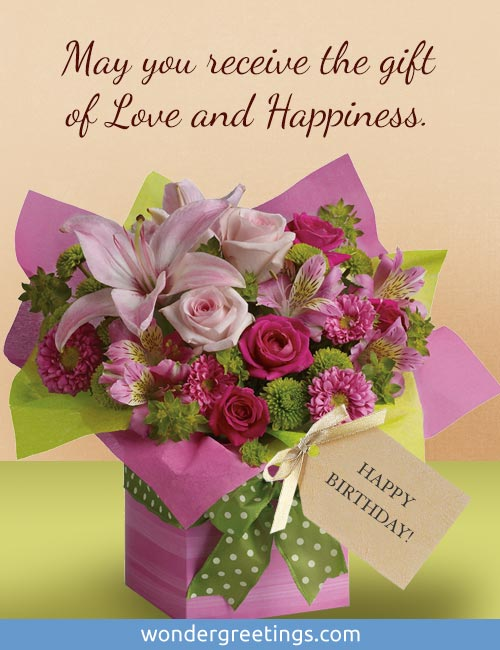 May you receive the gift of Love and Happiness. <BR>HAPPY BIRTHDAY!