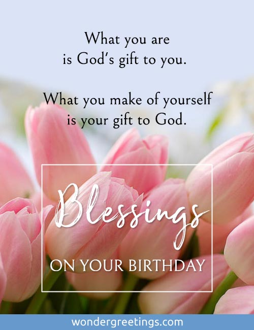 What you are is God's gift to you. <BR>What you make of yourself is your gift to God. <BR>Blessings on your birthday