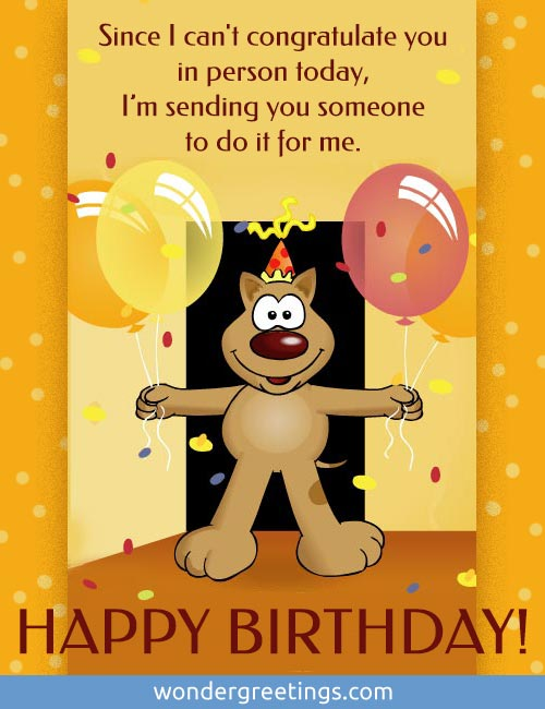 Since I can't congratulate you in person today… <BR>I am sending you someone to do it for me. <BR>Have a wonderful birthday!