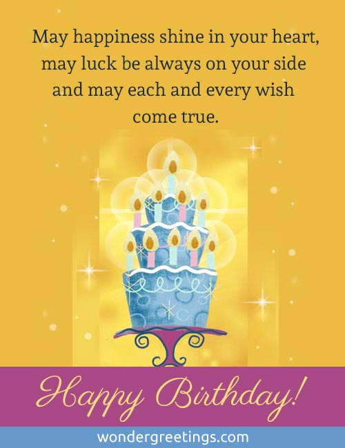 May happiness shine in your heart,<BR>may luck be always on your side <BR>and may each and every wish come true. <BR>HAPPY BIRTHDAY!