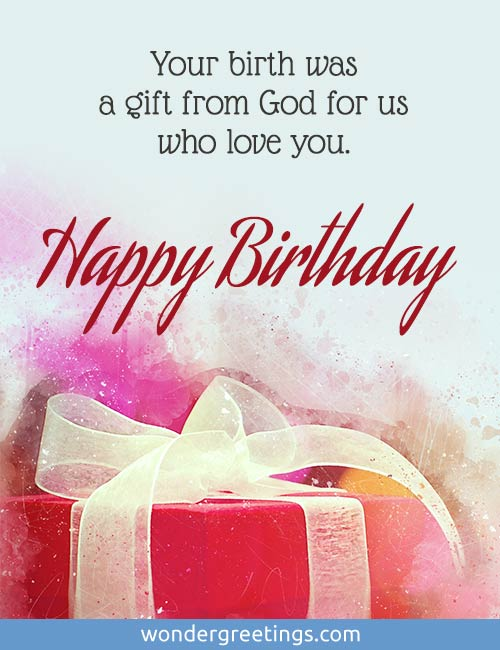 Your birth was a gift from God for us who love you. <BR>Happy Birthday