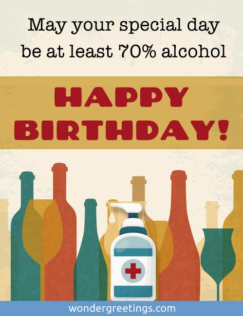 May your special day be at least 70% alcohol. HAPPY BIRTHDAY!