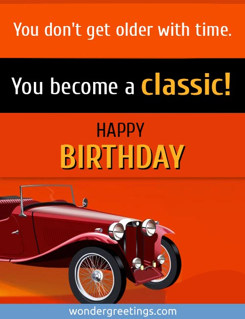 You don't get older with time.<BR>You become a classic.<BR>Happy Birthday!