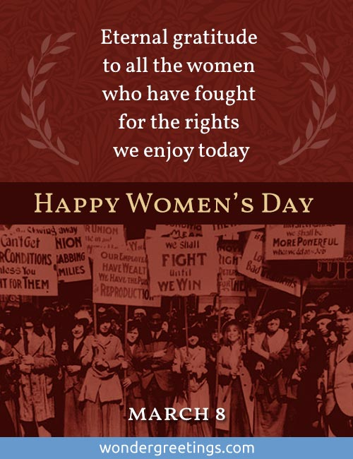 Eternal gratitude to all the women who have fought for the rights we enjoy today.  <BR>- March 8 - <BR>Happy Women's Day
