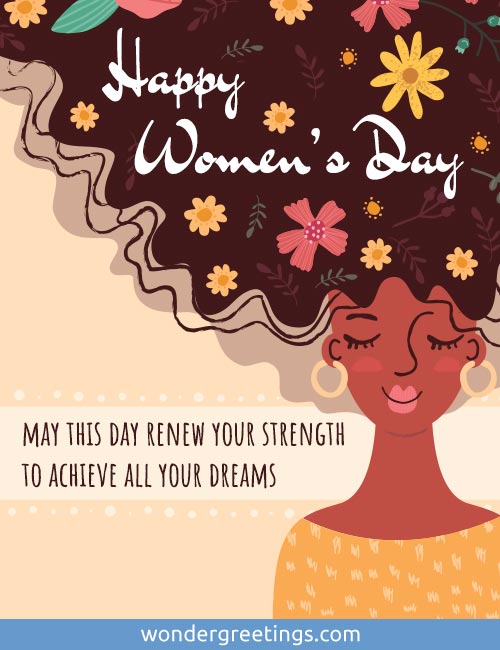 Happy Women's Day. <BR>May this day renew your strength to achieve all your dreams.