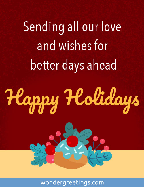 Sending all our love and wishes for better days ahead.<BR>Happy Holidays