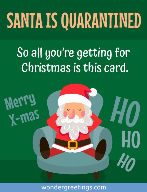 SANTA IS QUARANTINED  -<BR>So all you're getting for Christmas is this card. <BR>Merry Christmas.<BR>Ho ho ho