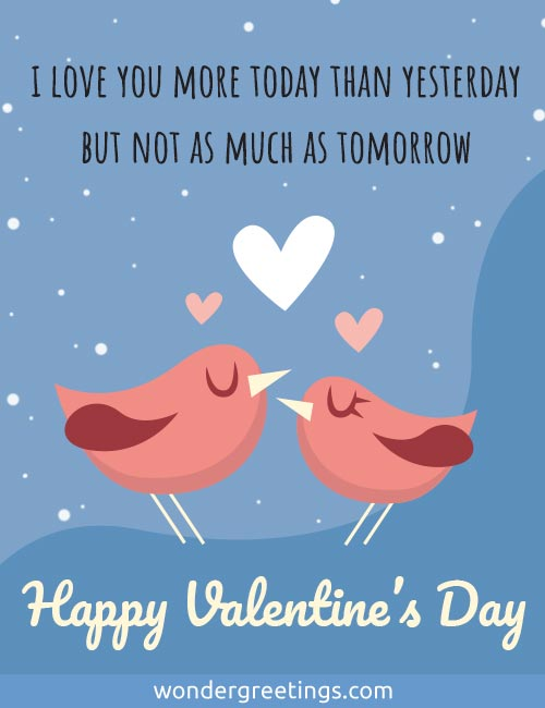 I love you more today than yesterday <BR>but not as much as tomorrow. <BR>Happy Valentine's Day