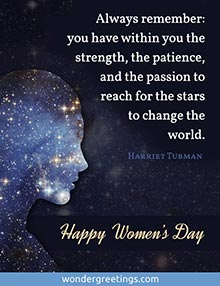 You have within you the strength, the patience, and the passion to reach for the stars to change the world.<BR>Happy Women's Day