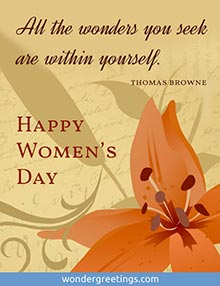 All the wonders you seek are within yourself.<BR>(Thomas Browne)  <BR>Happy Women's Day