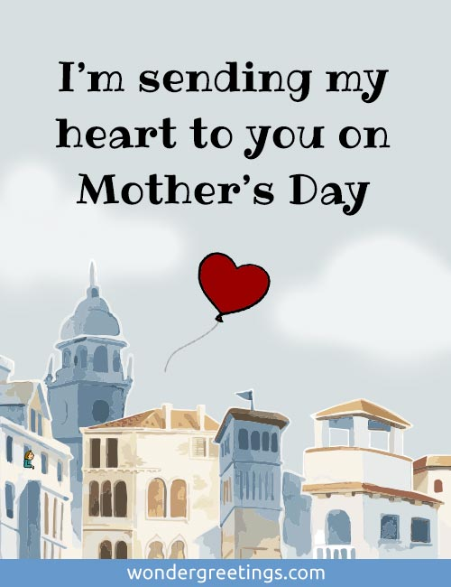 I'm sending my heart to you on Mother's Day