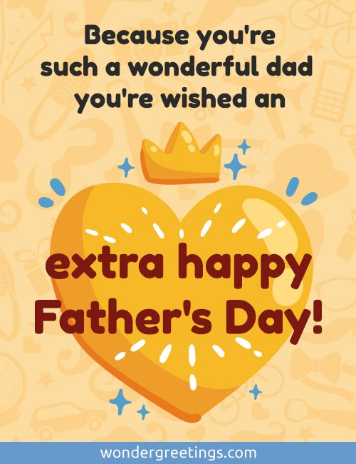 Because you're such a wonderful dad, you're wished an extra happy Father's Day!